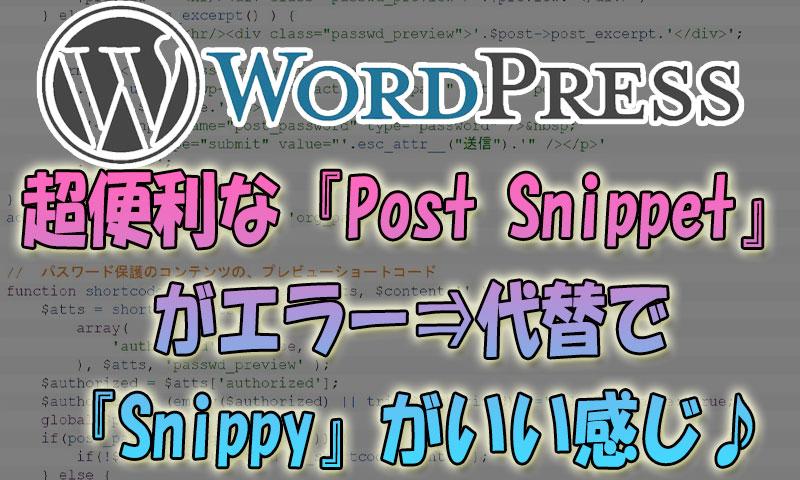 【WordPress】超便利な『Post-Snippet』がエラー⇒代替で『Snippy』がいい感じ♪