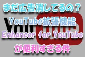 まだ広告スキップしてるの?YouTubeの拡張機能『Enhancer-for-YouTube』が便利すぎる件